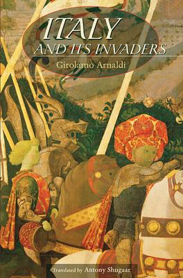 Italy and Its Invaders - Arnaldi, Girolamo, and Shugaar, Antony, Professor (Translated by)