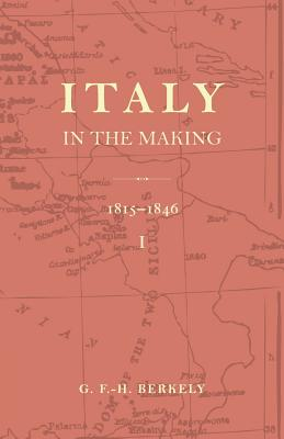 Italy in the Making 1815 to 1846 - Berkeley, G F