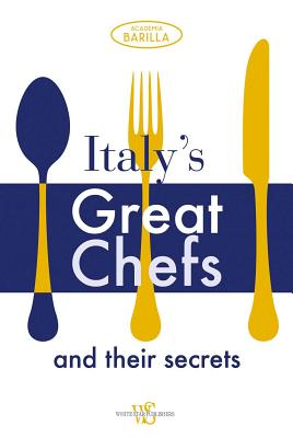 Italy's Great Chefs and Their Secrets - Academia Barilla, and Batali, Mario (Introduction by), and Bartolotta, Paul (Introduction by)