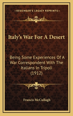 Italy's War for a Desert: Being Some Experiences of a War Correspondent with the Italians in Tripoli (1912) - McCullagh, Francis