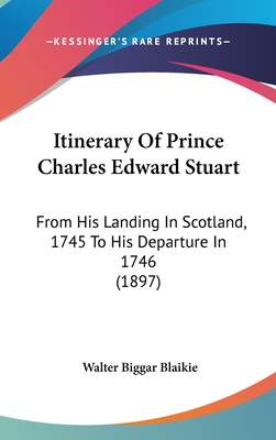 Itinerary of Prince Charles Edward Stuart: From His Landing in Scotland, 1745 to His Departure in 1746 (1897) - Blaikie, Walter Biggar (Editor)