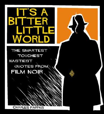 It's a Bitter Little World: The Smartest, Toughest, Nastiest Quotes from Film Noir - Pappas, Charles