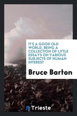 It's a Good Old World, Being a Collection of Little Essays on Various Subjects of Human Interest - Barton, Bruce