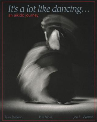 It's a Lot Like Dancing: An Aikido Journey - Dobson, Terry, and Watson, Jan (Photographer), and Moss, Riki (Editor)