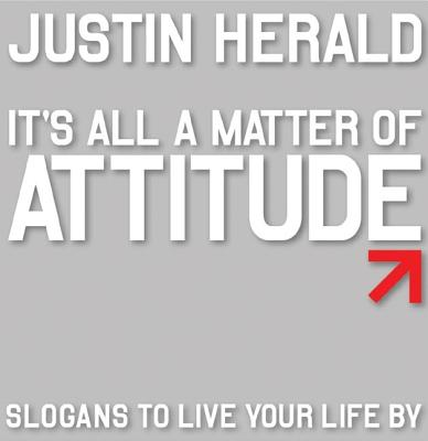 It's All a Matter of Attitude: Slogans to Live Your Life by - Herald, Justin