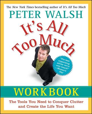 It's All Too Much Workbook: The Tools You Need to Conquer Clutter and Create the Life You Want - Walsh, Peter