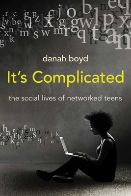 It's Complicated: The Social Lives of Networked Teens - Boyd, Danah