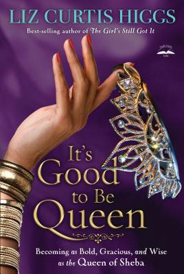 It's Good to Be Queen: Becoming as Bold, Gracious, and Wise as the Queen of Sheba - Liz Curtis Higgs