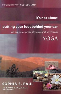 It's Not about Putting Your Foot Behind Your Ear: An Inspiring Journey of Transformation Through Yoga - Paul, Sophia S