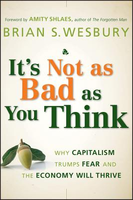 It's Not as Bad as You Think: Why Capitalism Trumps Fear and the Economy Will Thrive - Wesbury, Brian S., and Shlaes, Amity (Foreword by)