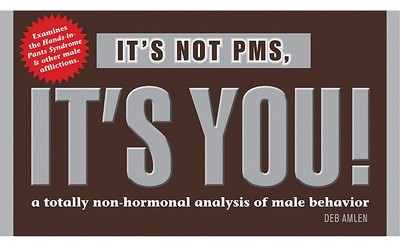 It's Not PMS, It's You!: A Totally Non-Hormonal Analysis of Male Behavior - Amlen, Deb