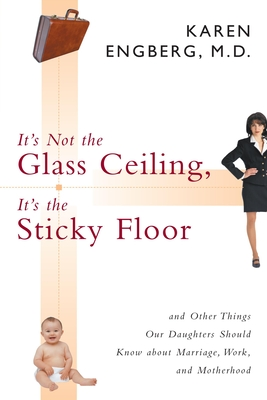 It's Not the Glass Ceiling, It's the Sticky Floor: And Other Things Our Daughters Should Know about Marriage, Work, and Motherhood - Engberg, Karen, M.D.