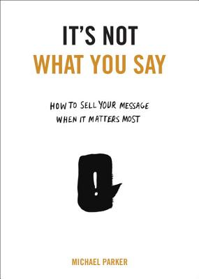 It's Not What You Say: How to Sell Your Message When It Matters Most - Parker, Michael, Dr.