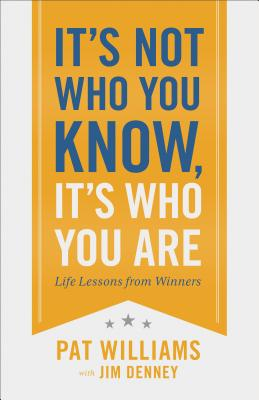 It's Not Who You Know, It's Who You Are: Life Lessons from Winners - Williams, Pat, and Denney, Jim