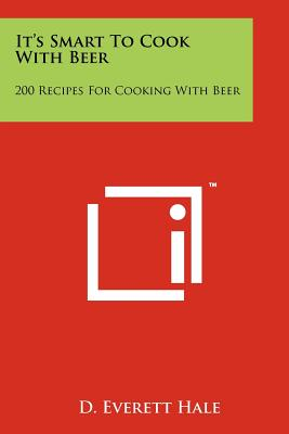It's Smart to Cook with Beer: 200 Recipes for Cooking with Beer - Hale, D Everett