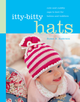 Itty-Bitty Hats: Cute and Cuddly Caps to Knit for Babies and Toddlers - Anderson, Susan B