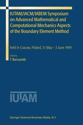 IUTAM/IACM/IABEM Symposium on Advanced Mathematical and Computational Mechanics Aspects of the Boundary Element Method: held in Cracow, Poland, 31 May-3 June 1999 - Burczynski, Tadeusz (Editor)