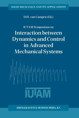 Iutam Symposium on Interaction Between Dynamics and Control in Advanced Mechanical Systems: Proceedings of the Iutam Symposium Held in Eindhoven, the Netherlands, 21-26 April 1996 - Van Campen, Dick H (Editor)