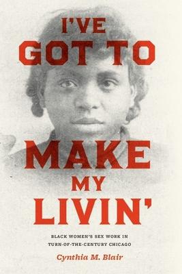 I've Got to Make My Livin': Black Women's Sex Work in Turn-Of-The-Century Chicago - Blair, Cynthia M