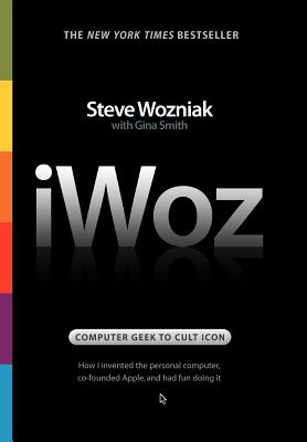 Iwoz: Computer Geek to Cult Icon: How I Invented the Personal Computer, Co-Founded Apple, and Had Fun Doing It - Wozniak, Steve, and Smith, Gina