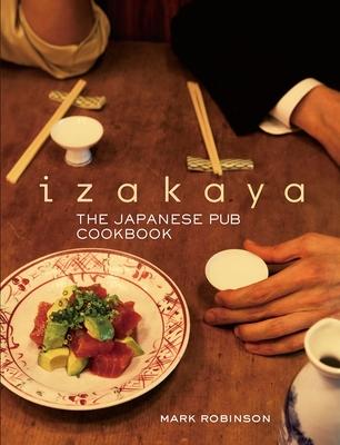 Izakaya: The Japanese Pub Cookbook - Robinson, Mark, and Kuma, Masashi (Photographer)