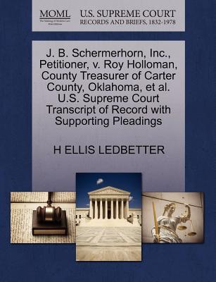 J. B. Schermerhorn, Inc., Petitioner, V. Roy Holloman, County Treasurer of Carter County, Oklahoma, et al. U.S. Supreme Court Transcript of Record with Supporting Pleadings - Ledbetter, H Ellis