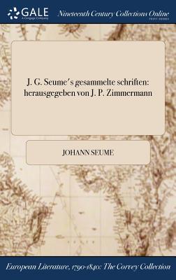 J. G. Seume's Gesammelte Schriften: Herausgegeben Von J. P. Zimmermann - Seume, Johann
