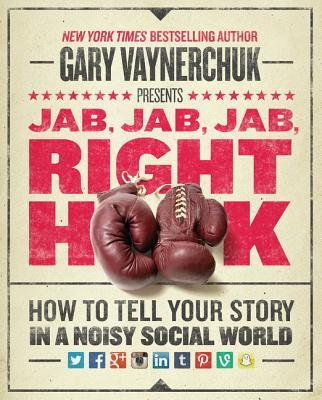 Jab, Jab, Jab, Right Hook: How to Tell Your Story in a Noisy Social World - Vaynerchuk, Gary