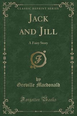 Jack and Jill: A Fairy Story (Classic Reprint) - MacDonald, Greville