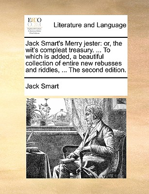 Jack Smart's Merry Jester: Or, the Wit's Compleat Treasury. ... to Which Is Added, a Beautiful Collection of Entire New Rebusses and Riddles, ... the Second Edition. - Smart, Jack