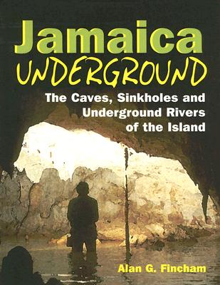 Jamaica Underground: The Caves, Sinkholes and Underground Rivers of the Island - Fincham, Alan, and Draper, Grenville (Contributions by), and MacPhee, Ross (Contributions by)