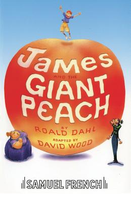 James and the Giant Peach: Play - Dahl, Roald, and Wood, David (Adapted by)