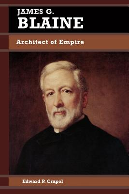 James G. Blaine: Architect of Empire - Crapol, Edward P
