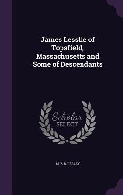 James Lesslie of Topsfield, Massachusetts and Some of Descendants - Perley, M V B