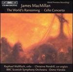James MacMillan: World's Ransoming; Cello Concerto