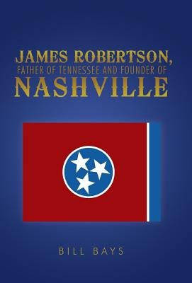 James Robertson, Father of Tennessee and Founder of Nashville - Bays, Bill