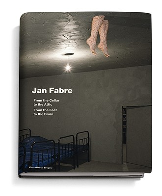 Jan Fabre: From the Cellar to the Attic-From the Feet to the Brain - Fabre, Jan, and Van Cauteren, Philippe (Text by), and Hasegawa, Yuko (Text by)