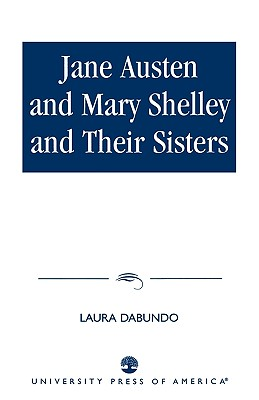 Jane Austen and Mary Shelley and Their Sisters - Dabundo, Laura, and Kennedy, Deborah, PH.D. (Contributions by), and Stoler, John (Contributions by)