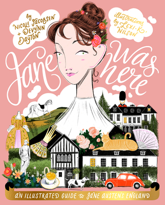 Jane Was Here: An Illustrated Guide to Jane Austen's England - Jacobsen, Nicole, and Dayton, Devynn, and Nilson, Lexi K.