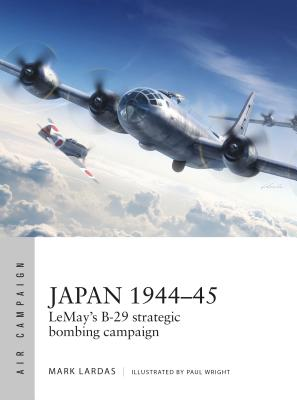 Japan 1944-45: Lemay's B-29 Strategic Bombing Campaign - Lardas, Mark, and Tooby, Adam, and Kime, Paul