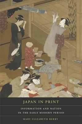 Japan in Print: Information and Nation in the Early Modern Period - Berry, Mary Elizabeth, and Grafton, Anthony (Foreword by)