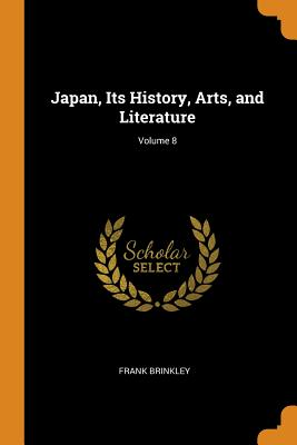 Japan, Its History, Arts, and Literature; Volume 8 - Brinkley, Frank