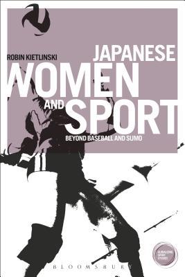 Japanese Women and Sport: Beyond Baseball and Sumo - Kietlinski, Robin, Dr.