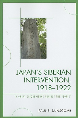 Japan's Siberian Intervention, 1918-1922: 'a Great Disobedience Against the People' - Dunscomb, Paul E
