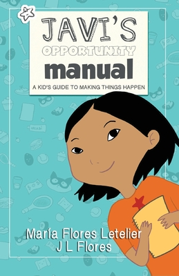 Javi's Opportunity Manual Soft Cover: A Kid's Guide to Making Things Happen - Letelier, Maria Flores