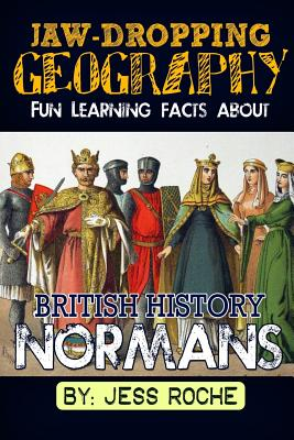 Jaw-Dropping Geography: Fun Learning Facts about British History Normans: Illustrated Fun Learning for Kids - Roche, Jess