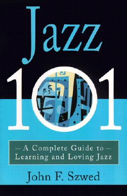 Jazz 101: A Complete Guide to Learning and Loving Jazz - Szwed, John