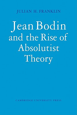 Jean Bodin and the Rise of Absolutist Theory - Franklin, Julian H.