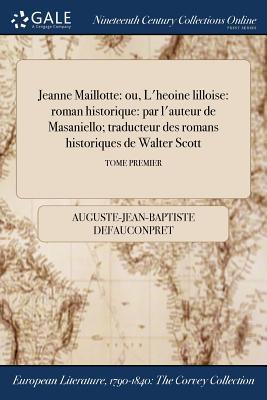Jeanne Maillotte: Ou, L'HeUoine Lilloise: Roman Historique: Par L'Auteur de Masaniello; Traducteur Des Romans Historiques de Walter Scott; Tome Second - Defauconpret, Auguste-Jean-Baptiste