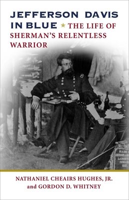 Jefferson Davis in Blue: The Life of Sherman's Relentless Warrior - Hughes, Nathaniel Cheairs, and Whitney, Gordon D